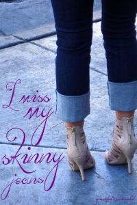 I miss my skinny jeans